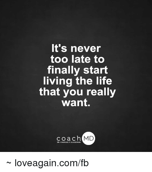 Living The Life: It's never  too late to  finally start  living the life  that you really  want.  coach MD  DR. CHARLES F.GL ~ loveagain.com/fb