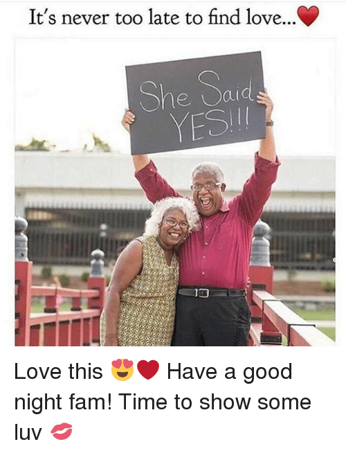 finding love: It's never too late to find love...C  She Said  YESI Love this 😍❤ Have a good night fam! Time to show some luv 💋