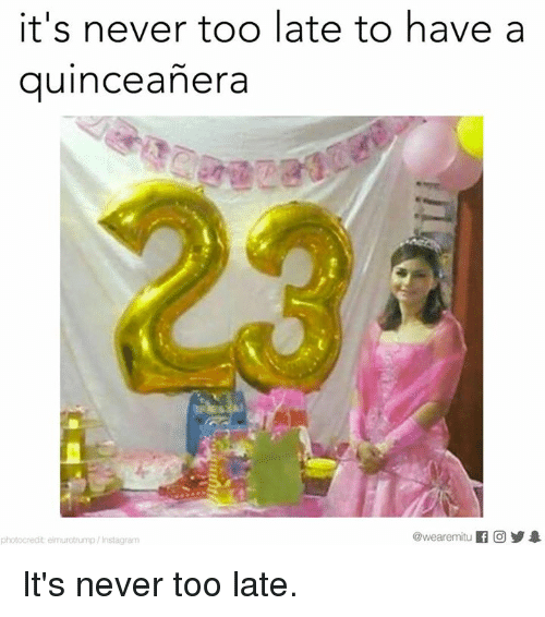 Quinceanera: It's never too late to have a  quinceanera  @wearemiitu  photocredit elmurotrump /Instagram It's never too late.