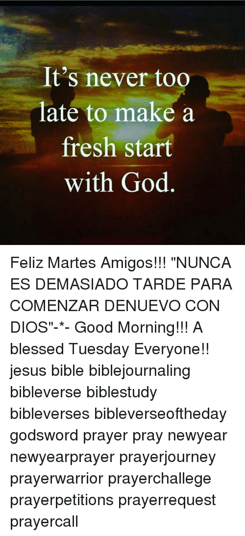 "Memes and 🤖: It's never too  late to make a  fresh start  with God Feliz Martes Amigos!!! ""NUNCA ES DEMASIADO TARDE PARA COMENZAR DENUEVO CON DIOS""-*- Good Morning!!! A blessed Tuesday Everyone!! jesus bible biblejournaling bibleverse biblestudy bibleverses bibleverseoftheday godsword prayer pray newyear newyearprayer prayerjourney prayerwarrior prayerchallege prayerpetitions prayerrequest prayercall"