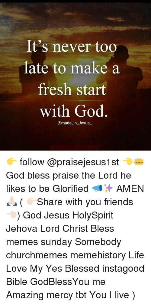 Fresh Start: It's never too  late to make a  fresh start  with God  @made_in_Jesus_ 👉 follow @praisejesus1st 👈👑God bless praise the Lord he likes to be Glorified 📣✨ AMEN 🙏🏻 ( 👉🏻Share with you friends 👈🏻) God Jesus HolySpirit Jehova Lord Christ Bless memes sunday Somebody churchmemes memehistory Life Love My Yes Blessed instagood Bible GodBlessYou me Amazing mercy tbt You I live )