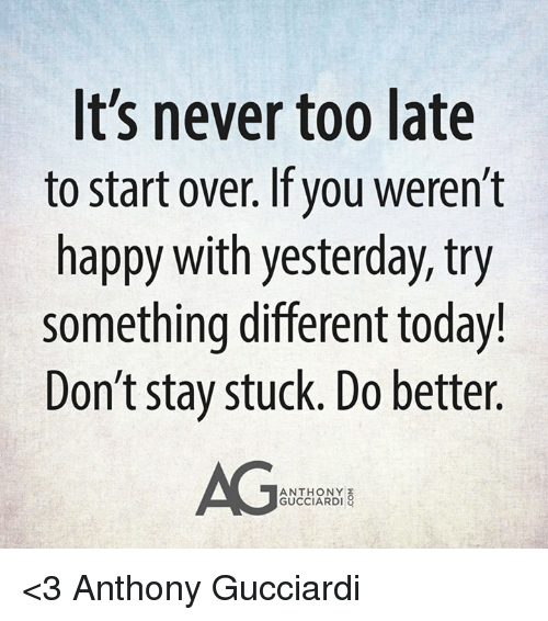 Memes, Happy, and Today: It's never too late  to start over. If you weren't  happy with yesterday, try  something different today!  Don't stay stuck. Do better.  AG  ANTHONY  GUCCIARDI <3 Anthony Gucciardi