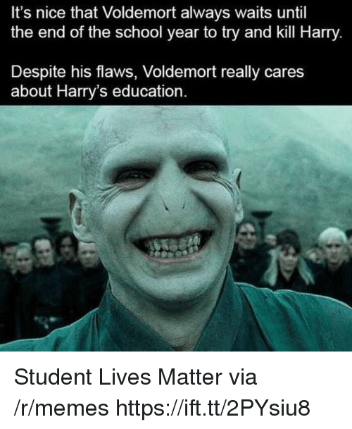 End Of The School Year: It's nice that Voldemort always waits until  the end of the school year to try and kill Harry.  Despite his flaws, Voldemort really cares  about Harry's education. Student Lives Matter via /r/memes https://ift.tt/2PYsiu8