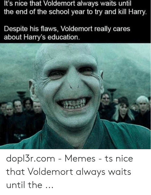 Memes, School, and Nice: It's nice that Voldemort always waits until  the end of the school year to try and kill Harry.  Despite his flaws, Voldemort really cares  about Harry's education. dopl3r.com - Memes - ts nice that Voldemort always waits until the ...