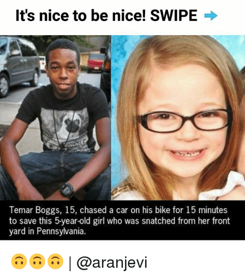 Funny, Girl, and Old: It's nice to be nice! SWIPE  Temar Boggs, 15, chased a car on his bike for 15 minutes  to save this 5year-old girl who was snatched from her front  yard in Pennsylvania. 🙃🙃🙃   @aranjevi