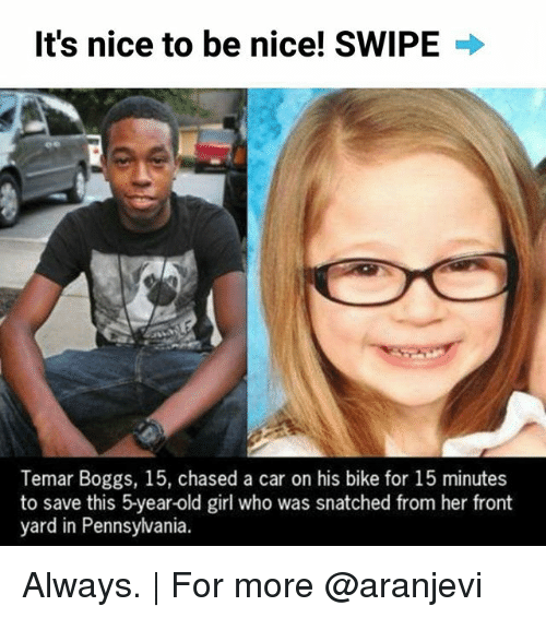 Memes, Girl, and Old: It's nice to be nice! SWIPE  Temar Boggs, 15, chased a car on his bike for 15 minutes  to save this 5year-old girl who was snatched from her front  yard in Pennsylvania. Always. | For more @aranjevi