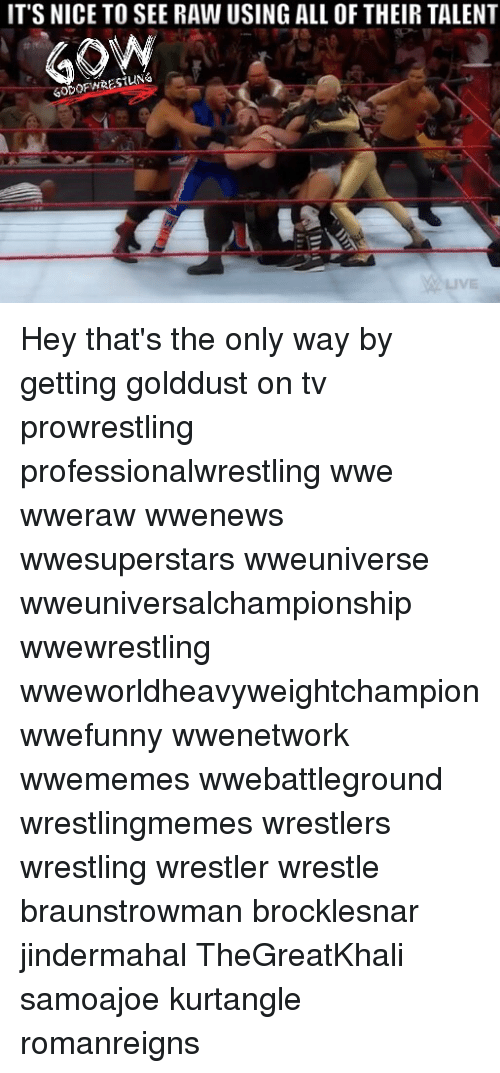 Memes, Wrestling, and World Wrestling Entertainment: IT'S NICE TO SEE RAW USING ALL OF THEIR TALENT Hey that's the only way by getting golddust on tv prowrestling professionalwrestling wwe wweraw wwenews wwesuperstars wweuniverse wweuniversalchampionship wwewrestling wweworldheavyweightchampion wwefunny wwenetwork wwememes wwebattleground wrestlingmemes wrestlers wrestling wrestler wrestle braunstrowman brocklesnar jindermahal TheGreatKhali samoajoe kurtangle romanreigns