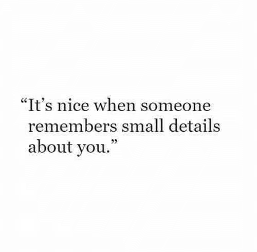 """Remembers: """"It's nice when someone  remembers small details  about you."""""""