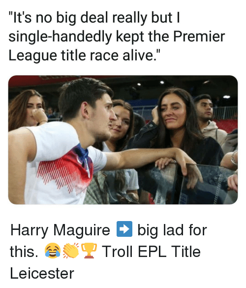 "Alive, Memes, and Premier League: ""It's no big deal really but I  single-handedly kept the Premier  League title race alive."" Harry Maguire ➡️ big lad for this. 😂👏🏆 Troll EPL Title Leicester"