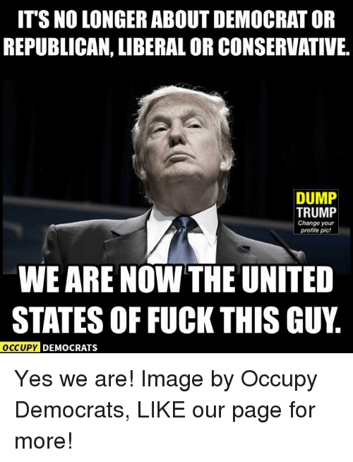 Trump: ITS NO LONGER ABOUT DEMOCRATOR  REPUBLICAN, LIBERAL OR CONSERVATIVE.  DUMP  TRUMP  Change your  profile pic!  WEARE NOW THE UNITED  STATES OF FUCK THIS GUY  OCCUPY DEMOCRATS Yes we are!  Image by Occupy Democrats, LIKE our page for more!