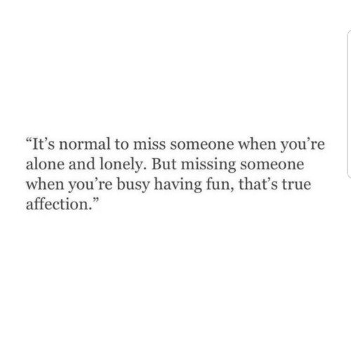 """Miss Someone: """"It's normal to miss someone when you're  alone and lonely. But missing someone  when you're busy having fun, that's true  affection."""""""