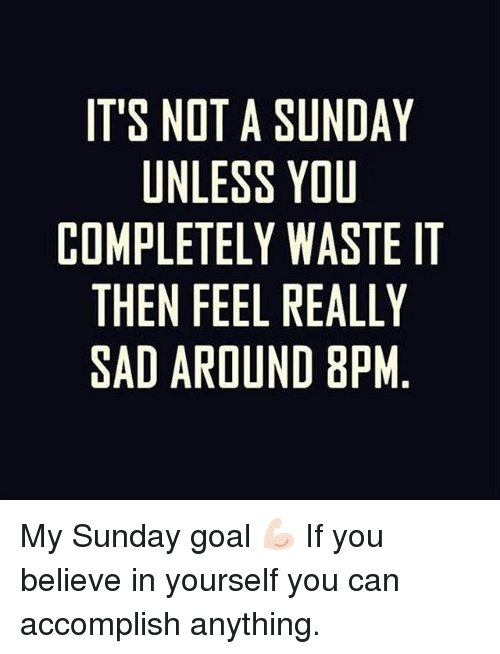 Pedding: IT'S NOT A SUNDAY  UNLESS YOU  COMPLETELY WASTE IT  THEN FEEL REALLY  SAD AROUND 8PM  ELM  EY.  MUSLP  OAA8  UYWED  SYLU  SLEI  TEEED  OLTFR  NNE  LI N  PED  MHA  OTS My Sunday goal 💪🏻 If you believe in yourself you can accomplish anything.