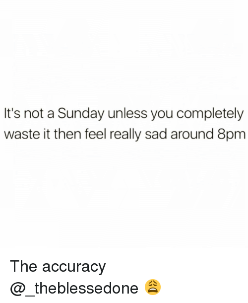 accuracy: It's not a Sunday unless you completely  waste it then feel really sad around 8pm The accuracy @_theblessedone 😩