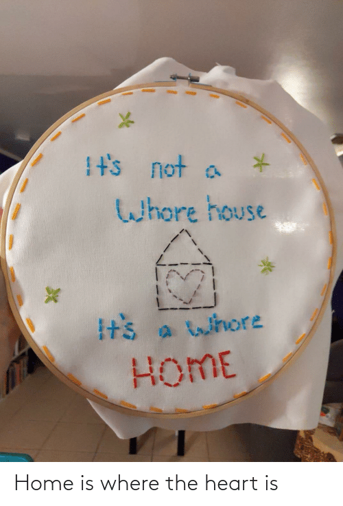 the heart: It's not a  Whore house  Its a whore  HOME Home is where the heart is