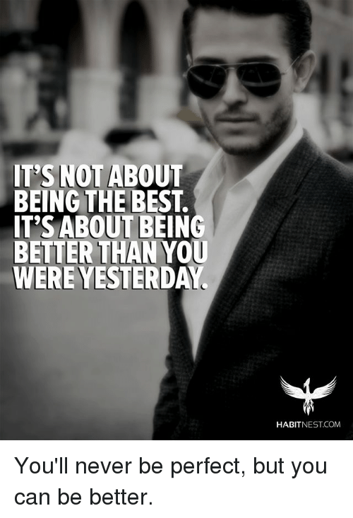 Memes, Best, and Nest: ITS NOT ABOUT  BEING THE BEST.  IT'S ABOUT BEING  BETTER THANYOU  WERE YESTERD  HABIT NEST.COM You'll never be perfect, but you can be better.
