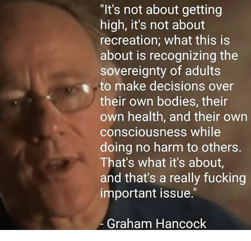 "conscious: ""It's not about getting  high, it's not about  recreation; what this is  about is recognizing the  sovereignty of adults  to make decisions over  their own bodies, their  own health, and their own  consciousness while  doing no harm to others.  That's what it's about,  and that's a really fucking  important issue.""  Graham Hancock"