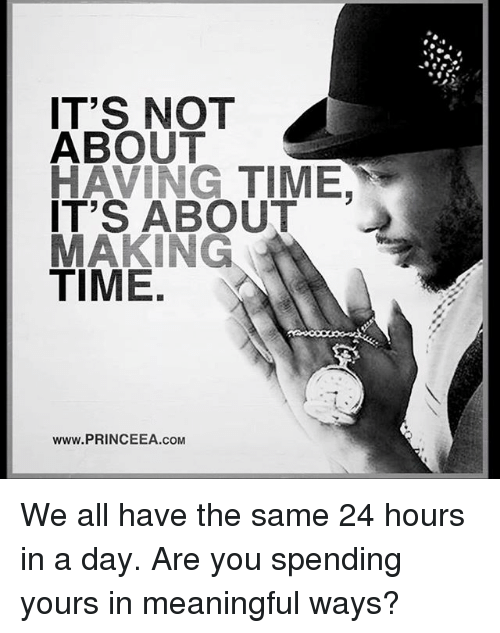 Memes, Time, and 🤖: IT'S NOT  ABOUT  HAVING TIME  IT'S ABOUT  MAKING  TIME  Www.PRINCEEA.COM We all have the same 24 hours in a day. Are you spending yours in meaningful ways?
