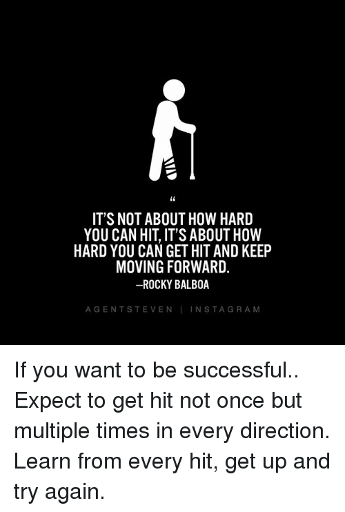 Rocky Balboa: IT'S NOT ABOUT HOW HARD  YOU CAN HIT, IT'S ABOUT HOW  HARD YOU CAN GET HIT AND KEEP  MOVING FORWARD.  -ROCKY BALBOA  AGENTSTEVEN INSTAGRAM If you want to be successful.. Expect to get hit not once but multiple times in every direction. Learn from every hit, get up and try again.