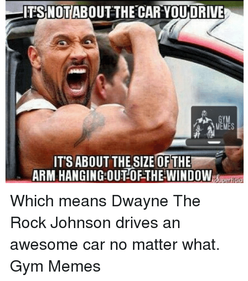 the rock johnson: ITS NOT ABOUT THE CAR YOUDRIVE  IT'S ABOUT THE SIZE OF THE  ARM HANGING OUT OF THE WINDOW Which means Dwayne The Rock Johnson drives an awesome car no matter what.   Gym Memes