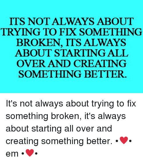 Ems, All, and Creating: ITS NOT ALWAYS ABOUT  TRYING TO FIX SOMETHING  BROKEN, ITS ALWAYS  ABOUT STARTING ALL  OVER AND CREATING  SOMETHING BETTER. It's not always about trying to fix something broken, it's always about starting all over and creating something better.  •♥• em •♥•