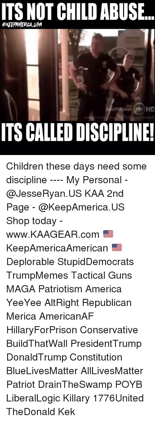 All Lives Matter, America, and Children: ITS NOT CHILD ABUSE  EKEEPAMERILA USA  ITS CALLED DISCIPLINE Children these days need some discipline ---- My Personal - @JesseRyan.US KAA 2nd Page - @KeepAmerica.US Shop today - www.KAAGEAR.com 🇺🇸 KeepAmericaAmerican 🇺🇸 Deplorable StupidDemocrats TrumpMemes Tactical Guns MAGA Patriotism America YeeYee AltRight Republican Merica AmericanAF HillaryForPrison Conservative BuildThatWall PresidentTrump DonaldTrump Constitution BlueLivesMatter AllLivesMatter Patriot DrainTheSwamp POYB LiberalLogic Killary 1776United TheDonald Kek