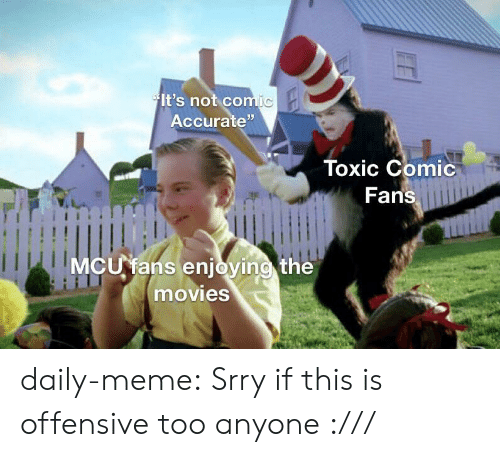 """mcu: It's not comic  Accurate""""  Toxic Comic  Fans  MCU fans enjoying the  movies daily-meme:  Srry if this is offensive too anyone :///"""
