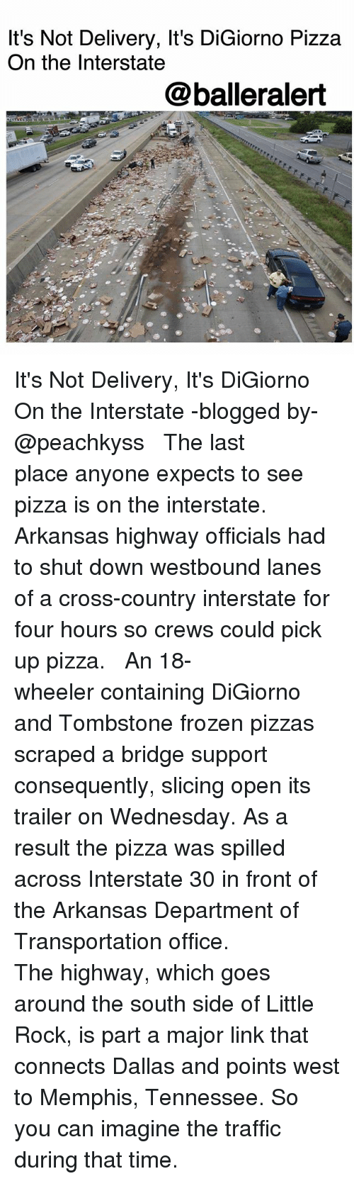 Frozen, Memes, and Pizza: It's Not Delivery, It's DiGiorno Pizza  On the Interstate  @balleralert It's Not Delivery, It's DiGiorno On the Interstate -blogged by- @peachkyss ⠀⠀⠀⠀⠀⠀⠀ ⠀⠀⠀⠀⠀⠀⠀ The last place anyone expects to see pizza is on the interstate. Arkansas highway officials had to shut down westbound lanes of a cross-country interstate for four hours so crews could pick up pizza. ⠀⠀⠀⠀⠀⠀⠀ ⠀⠀⠀⠀⠀⠀⠀ An 18-wheeler containing DiGiorno and Tombstone frozen pizzas scraped a bridge support consequently, slicing open its trailer on Wednesday. As a result the pizza was spilled across Interstate 30 in front of the Arkansas Department of Transportation office. ⠀⠀⠀⠀⠀⠀⠀ ⠀⠀⠀⠀⠀⠀⠀ The highway, which goes around the south side of Little Rock, is part a major link that connects Dallas and points west to Memphis, Tennessee. So you can imagine the traffic during that time.