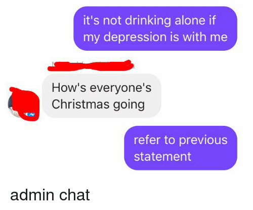 Drinking Alone: it's not drinking alone if  my depression is with me  How's everyone's  Christmas going  refer to previous  statement admin chat