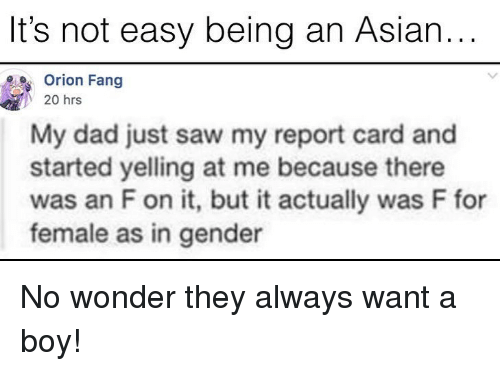 report card: It's not easy being an Asian..  Orion Fang  y 20 hrs  My dad just saw my report card and  started yelling at me because there  was an F on it, but it actually was F for  female as in gender No wonder they always want a boy!