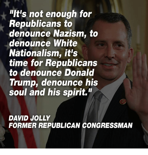 "Donald Trump, Spirit, and Time: It's not enough for  Republicans to  denounce Nazism, to  denounce White  Nationalism, it's  time for Republicans  to denounce Donald  Trump, denounce his  soul and his spirit.""  DAVID JOLLY  FORMER REPUBLICAN CONGRESSMAN"