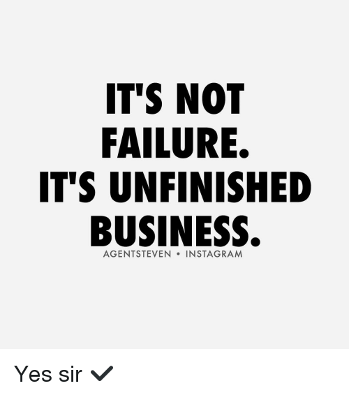 Unfinished Business: IT'S NOT  FAILURE.  IT'S UNFINISHED  BUSINESS.  AGENT STEVEN  IN STAGRAM Yes sir ✔️