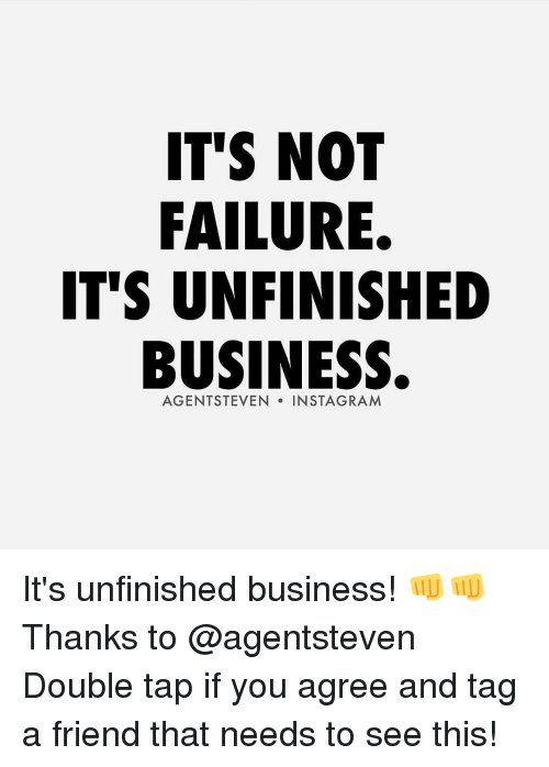 Unfinished Business: IT'S NOT  FAILURE.  IT'S UNFINISHED  BUSINESS.  AGENT STEVEN  IN STAGRAM It's unfinished business! 👊👊 Thanks to @agentsteven Double tap if you agree and tag a friend that needs to see this!