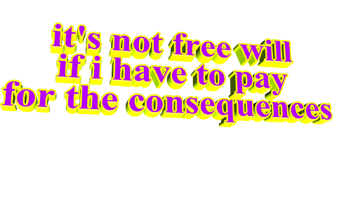 Consequences: it's not free will  if i have to pay  for the consequences