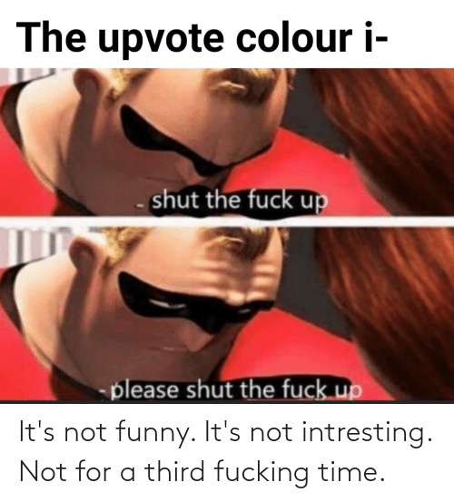 Its Not Funny: It's not funny. It's not intresting. Not for a third fucking time.