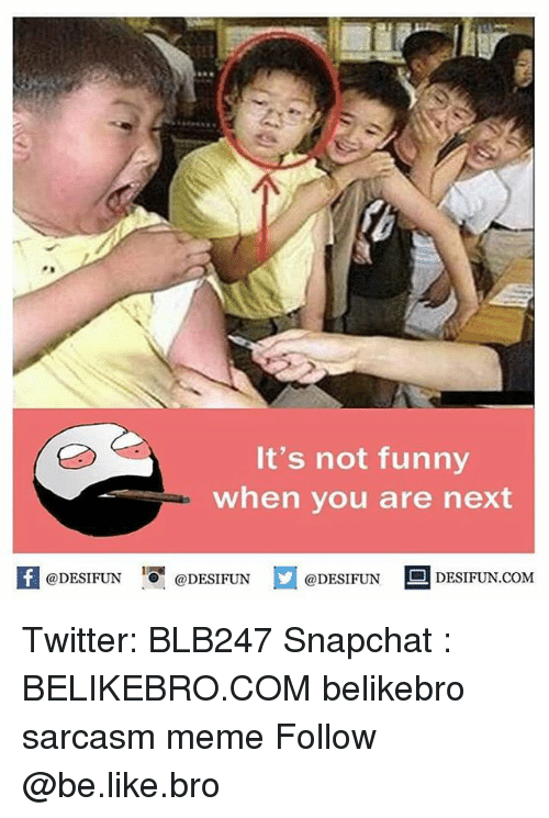 Its Not Funny: It's not funny  when you are next  @DESIFUN  @DESIFUN  @DESIFUN  DESIFUN.COM Twitter: BLB247 Snapchat : BELIKEBRO.COM belikebro sarcasm meme Follow @be.like.bro