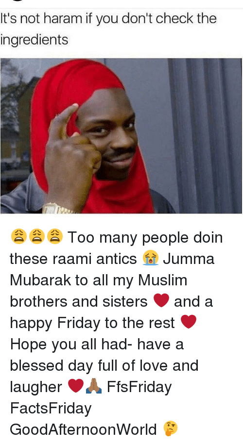 Having A Blessed Day: It's not haram if you don't check the  ingredients 😩😩😩 Too many people doin these raami antics 😭 Jumma Mubarak to all my Muslim brothers and sisters ❤️ and a happy Friday to the rest ❤️ Hope you all had- have a blessed day full of love and laugher ❤️🙏🏾 FfsFriday FactsFriday GoodAfternoonWorld 🤔