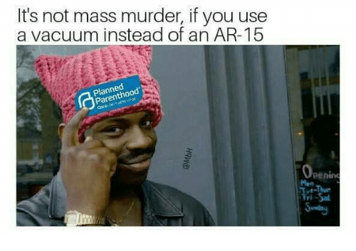 Memes, Parenthood, and Vacuum: It's not mass murder, if you use  a vacuum instead of an AR-15  Planned  Parenthood  penin  Man