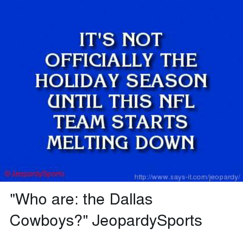 """NFL: IT'S NOT  OFFICIALLY THE  HOLIDAY SEASON  UNTIL THIS NFL  TEAM STARTS  MELTING DOWN  http://www.says it.com/jeopardy """"Who are: the Dallas Cowboys?"""" JeopardySports"""
