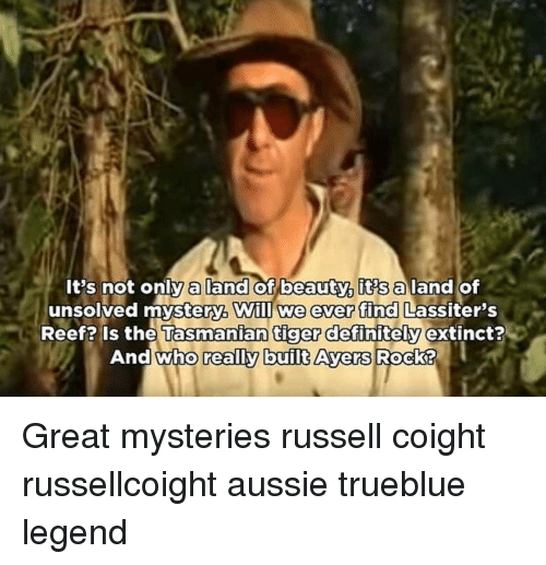 tasmanian tiger: It's not onlyaland of beauty, its aland of  unsolved mystery Will we ever find  Lassiter's  Reef? Is the Tasmanian tiger definitely  And who really built Ayers  R Great mysteries russell coight russellcoight aussie trueblue legend