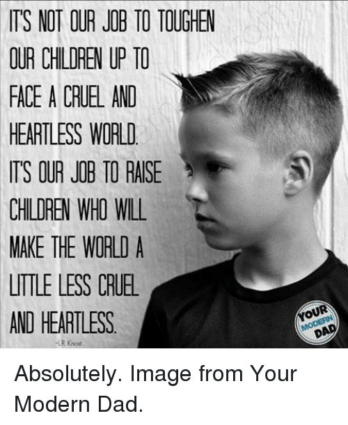 modernism: IT'S NOT OUR JOB TO TOUGHEW  OUR CHILDREN UP TO  FACE A CRUEL AND  HEARTLESS WORLD  TS OUR JOB TO RAISE  CHILDREN WHO WILL  MAKE THE WORLD A  UTTLE LESS CRUE  AND HEARTLESS  LR Knost Absolutely. Image from Your Modern Dad.