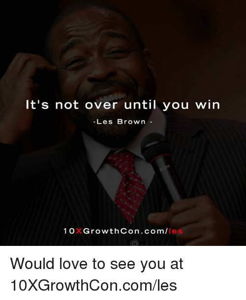 les brown: It's not over until you win  Les Brown  1 OXGrowthCon .com/I  les Would love to see you at 10XGrowthCon.com/les