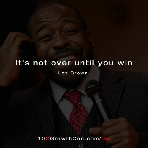 les brown: It's not over until you win  Les Brown  1 OXGrowthCon .com/I  les