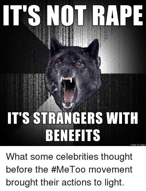 Imgur, Rape, and Thought: IT'S NOT RAPE  IT'S STRANGERS WITH  BENEFITS  made on imgur What some celebrities thought before the #MeToo movement brought their actions to light.