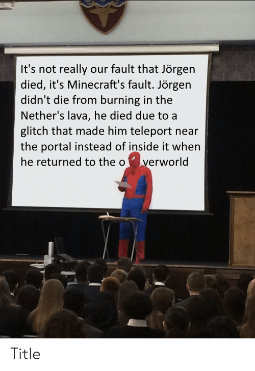 Nethers: It's not really our fault that Jörgen  died, it's Minecraft's fault. Jörgen  didn't die from burning in the  Nether's lava, he died due to a  glitch that made him teleport  the portal instead of inside it when  he returned to the o  near  verworld Title