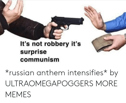 Communism: It's not robbery it's  surprise  communism *russian anthem intensifies* by ULTRAOMEGAPOGGERS MORE MEMES