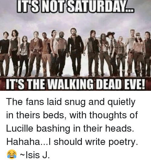 memes: ITS NOT SATURDAY  ITS THE WALKING DEAD EVE! The fans laid snug and quietly in theirs beds, with thoughts of Lucille bashing in their heads. Hahaha...I should write poetry. 😂 ~Isis J.