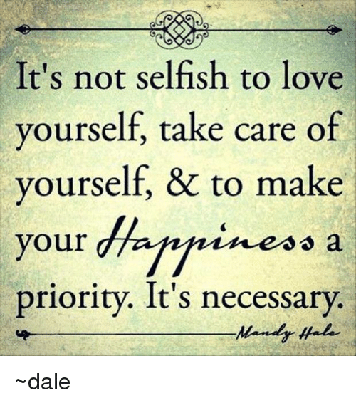 Love, Memes, and Selfishness: It's not selfish to love  yourself, take care of  yourself, & to make  your  dhaffnineso a  priority. It's necessary.  Mandy ~dale