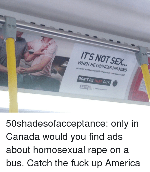 dont be that guy: IT'S NOT SEX.  WHEN HE CHANGES HIS MIND  sex with someone unable to consent sexual assault  DON'T BE THAT GUY  save 50shadesofacceptance:   only in Canada would you find ads about homosexual rape on a bus.  Catch the fuck up America