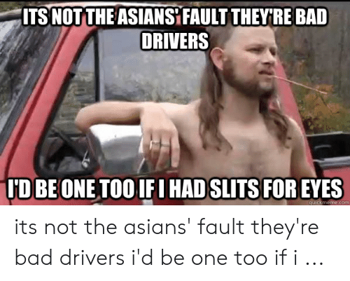Bad Driver Meme: ITS NOT THE ASIANS FAULT THEYRE BAD  DRIVERS  UD BE ONE TOO IFIHAD SLITS FOR EYES  quickmeme.com its not the asians' fault they're bad drivers i'd be one too if i ...