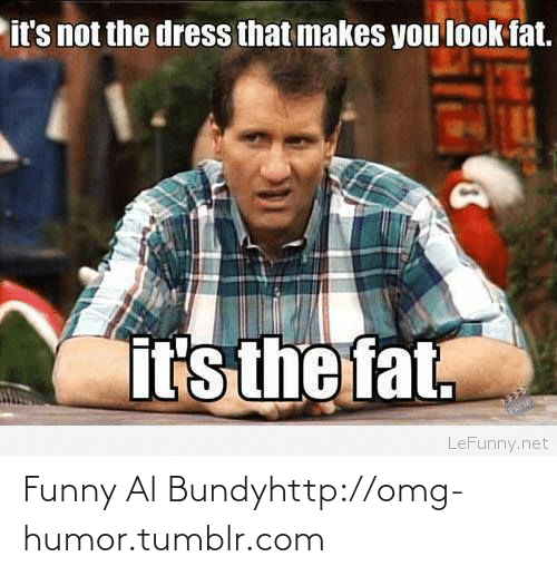 Al Bundy: it's not the dress that makes you look fat.  it's the fat.  APAOE  LeFunny.net Funny Al Bundyhttp://omg-humor.tumblr.com